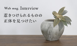 Interview 惹きつけられるものの正体を見つけたい