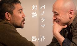 パノラマ対談「器と花」<br>西川聡 × 上野雄次
