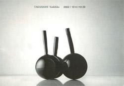 高橋禎彦 GLASS展 2002年10月4日〜10月29日 ナノリウム/山梨県富士吉田市 http://www.fujigoko.co.jp/Galleries/nano/nano.html