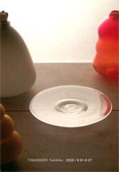 高橋禎彦 GLASS展 2006年6月9日〜6月27日 ナノリウム/山梨県富士吉田市 http://www.fujigoko.co.jp/Galleries/nano/nano.html