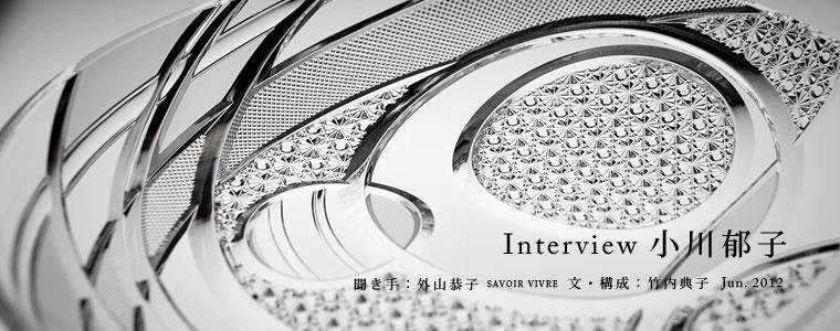 Interview 小川郁子 聞き手:外山恭子(六本木 SAVOIR VIVRE 文・構成:竹内典子 Jun. 2012